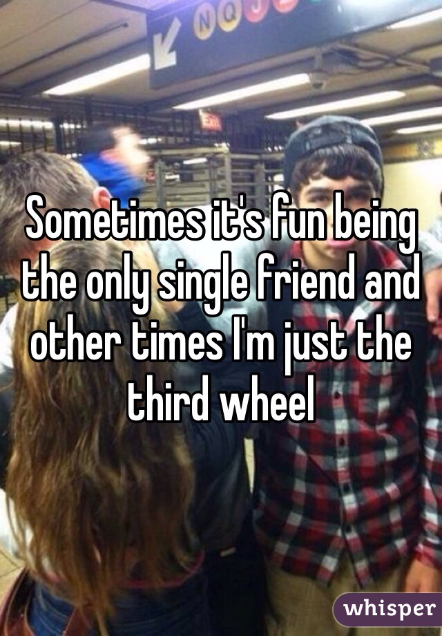 Sometimes it's fun being the only single friend and other times I'm just the third wheel