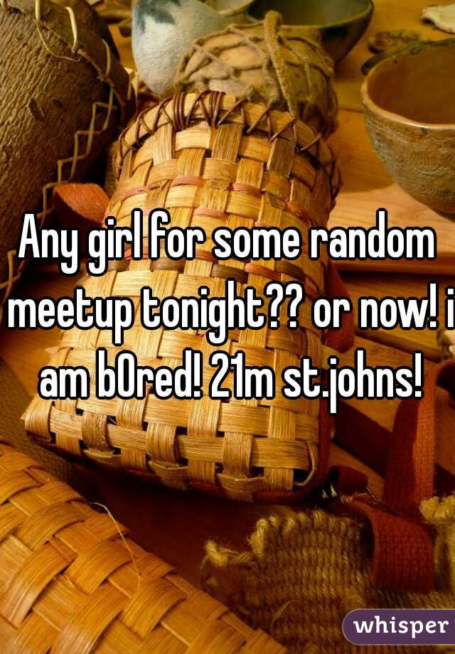 Any girl for some random meetup tonight?? or now! i am bOred! 21m st.johns!