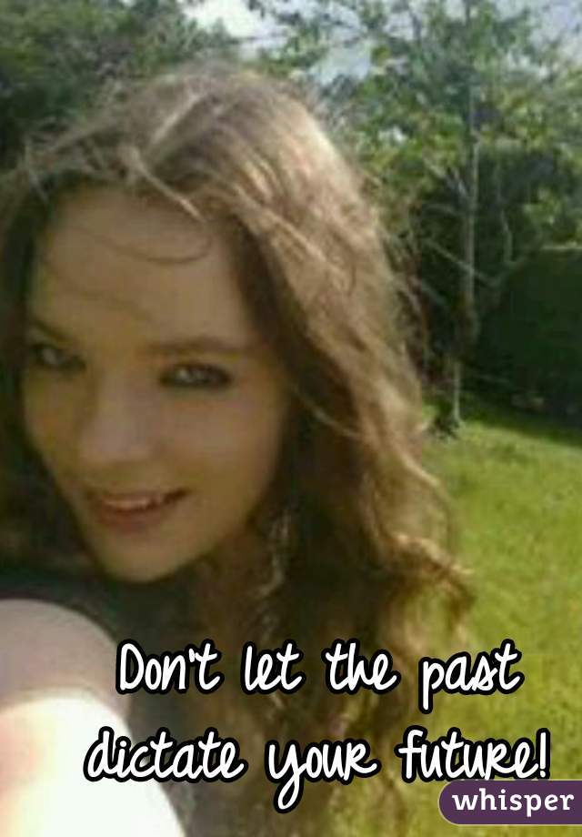Don't let the past dictate your future!