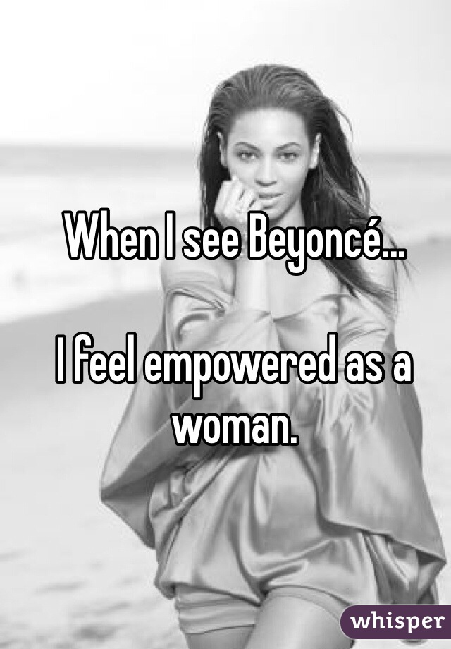 When I see Beyoncé...  I feel empowered as a woman.