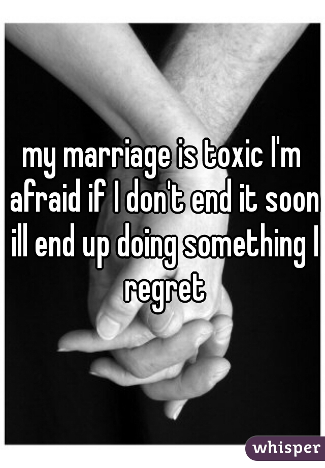 my marriage is toxic I'm afraid if I don't end it soon ill end up doing something I regret