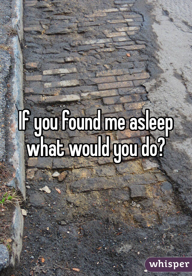 If you found me asleep what would you do?