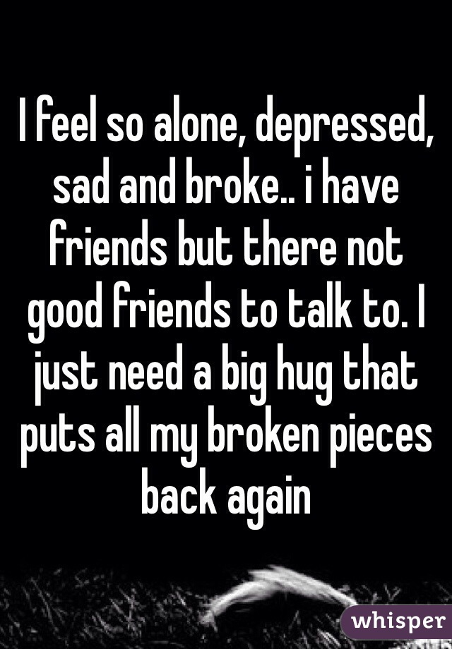 I feel so alone, depressed, sad and broke.. i have friends but there not good friends to talk to. I just need a big hug that puts all my broken pieces back again