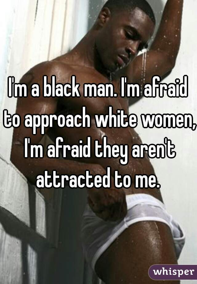 I'm a black man. I'm afraid to approach white women, I'm afraid they aren't attracted to me.