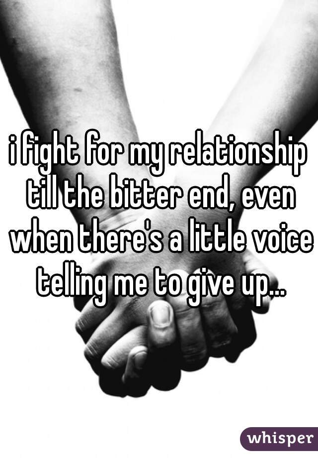 i fight for my relationship till the bitter end, even when there's a little voice telling me to give up…