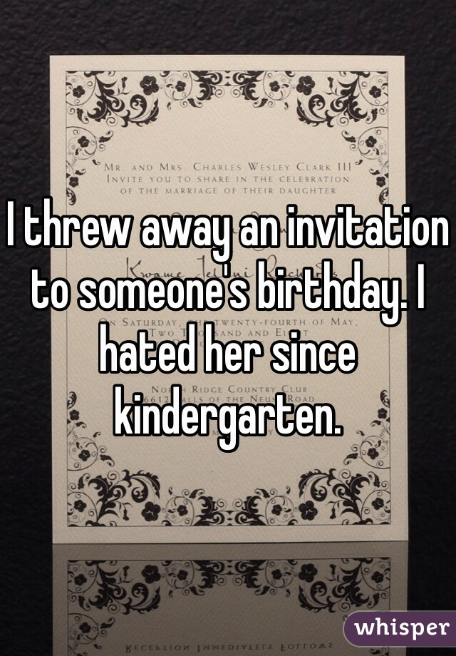 I threw away an invitation to someone's birthday. I hated her since kindergarten.