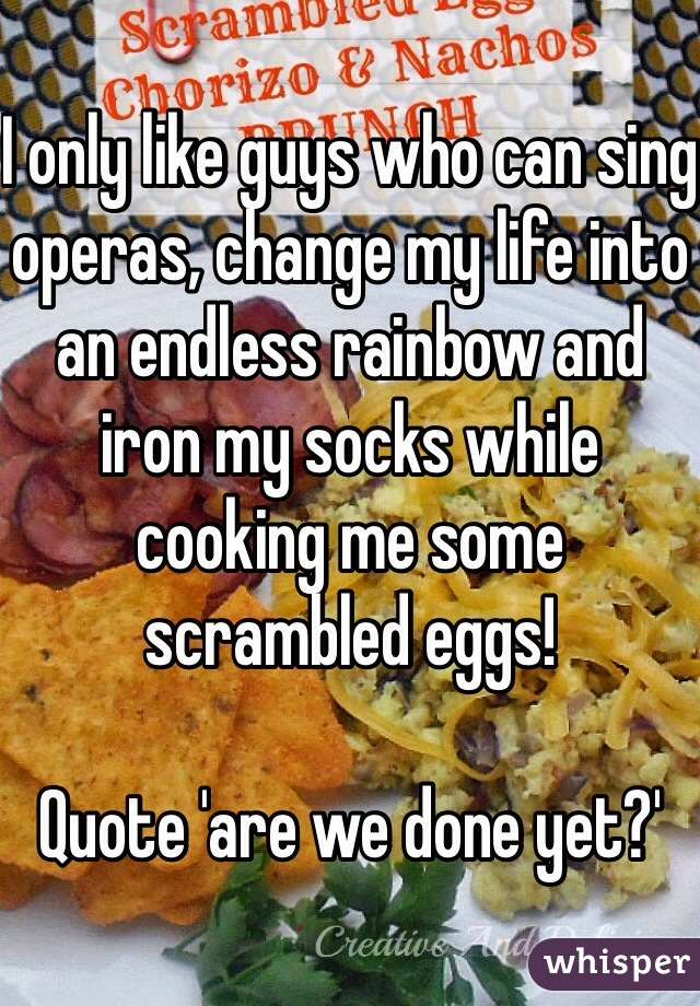 I only like guys who can sing operas, change my life into an endless rainbow and iron my socks while cooking me some scrambled eggs!  Quote 'are we done yet?'