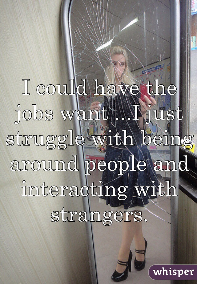 I could have the  jobs want ...I just struggle with being around people and interacting with strangers.