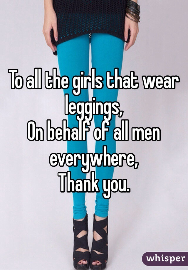 To all the girls that wear leggings, On behalf of all men everywhere,  Thank you.