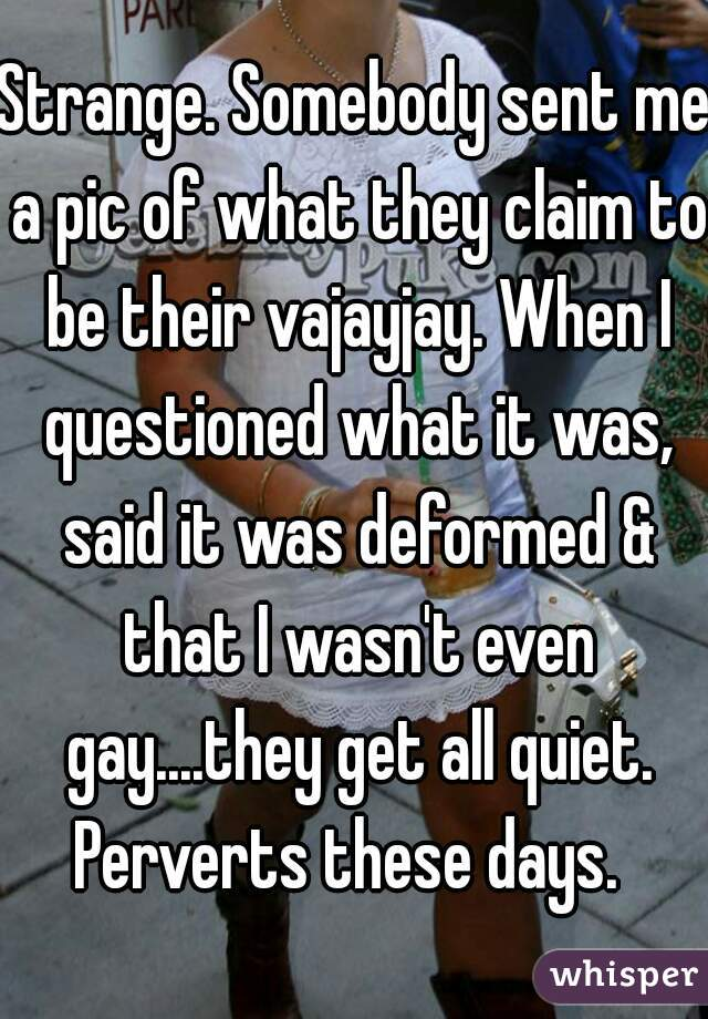 Strange. Somebody sent me a pic of what they claim to be their vajayjay. When I questioned what it was, said it was deformed & that I wasn't even gay....they get all quiet. Perverts these days.