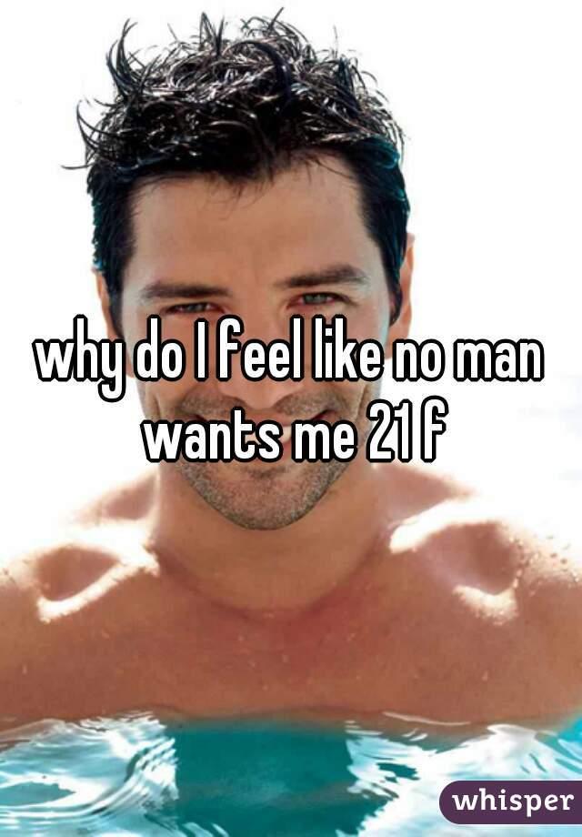 why do I feel like no man wants me 21 f