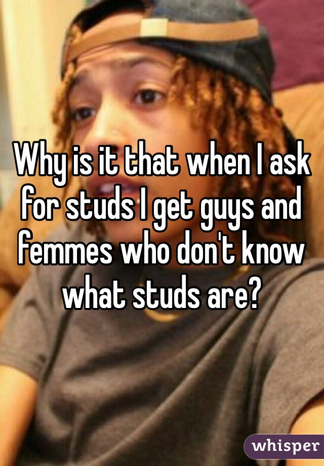 Why is it that when I ask for studs I get guys and femmes who don't know what studs are?