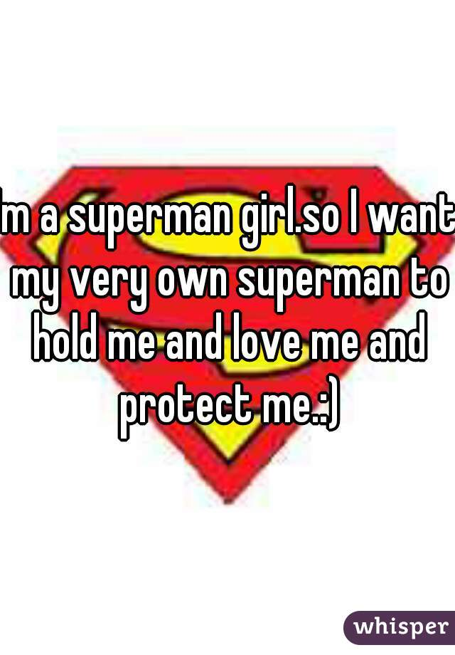 Im a superman girl.so I want my very own superman to hold me and love me and protect me.:)