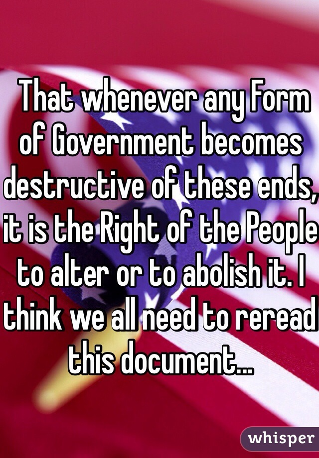That whenever any Form of Government becomes destructive of these ends, it is the Right of the People to alter or to abolish it. I think we all need to reread this document...