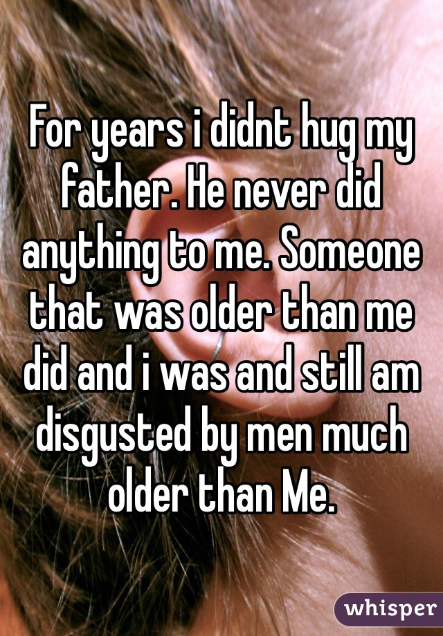 For years i didnt hug my father. He never did anything to me. Someone that was older than me did and i was and still am disgusted by men much older than Me.