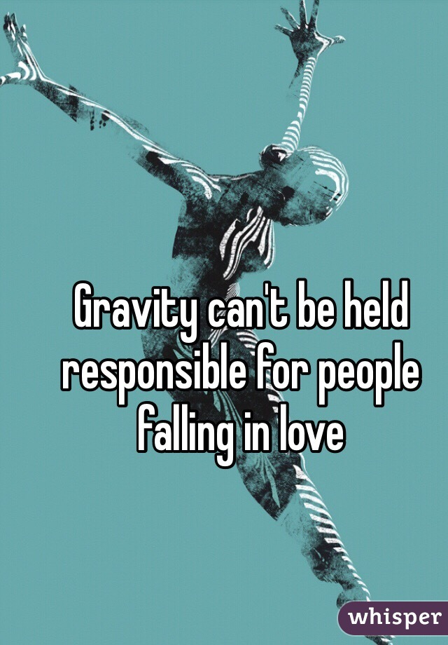 Gravity can't be held responsible for people falling in love
