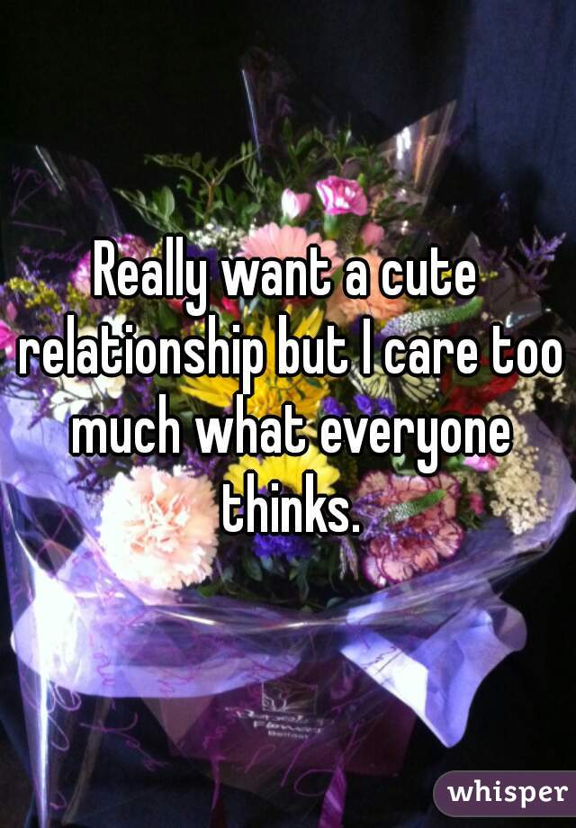 Really want a cute relationship but I care too much what everyone thinks.