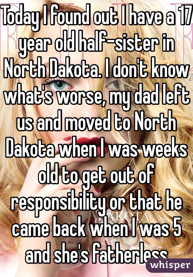 Today I found out I have a 17 year old half-sister in North Dakota. I don't know what's worse, my dad left us and moved to North Dakota when I was weeks old to get out of responsibility or that he came back when I was 5 and she's fatherless