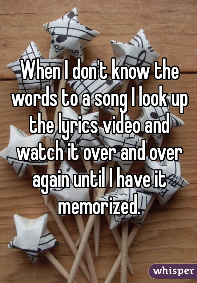 When I don't know the words to a song I look up the lyrics video and watch it over and over again until I have it memorized.
