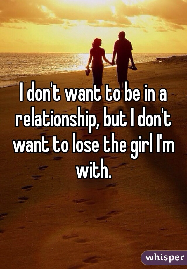 I don't want to be in a relationship, but I don't want to lose the girl I'm with.