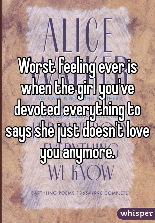 Worst feeling ever is when the girl you've devoted everything to says she just doesn't love you anymore.