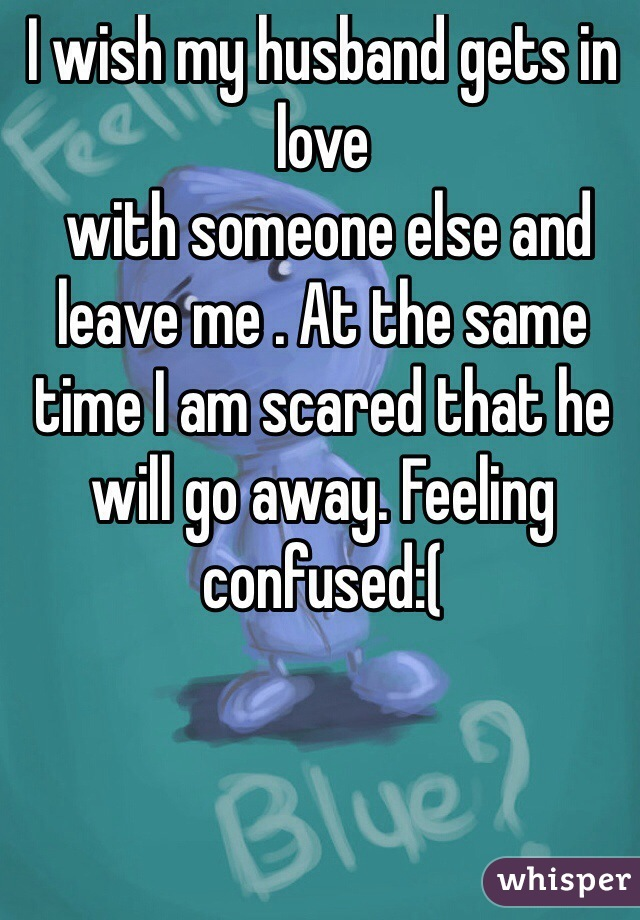 I wish my husband gets in love  with someone else and leave me . At the same time I am scared that he will go away. Feeling confused:(