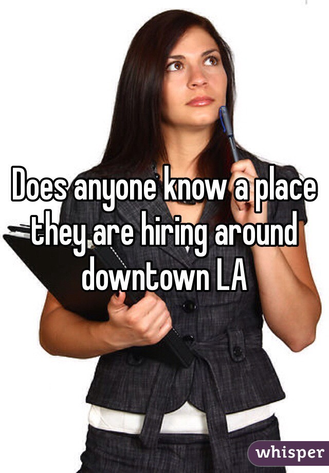 Does anyone know a place they are hiring around downtown LA