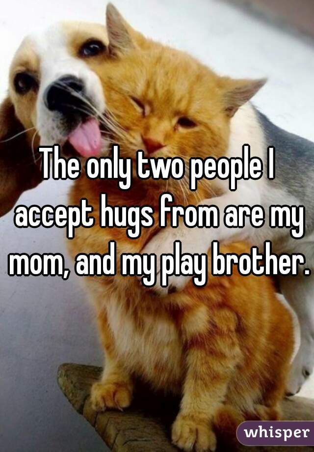 The only two people I accept hugs from are my mom, and my play brother.