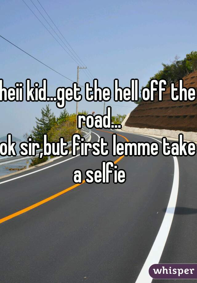 heii kid...get the hell off the road... ok sir,but first lemme take a selfie