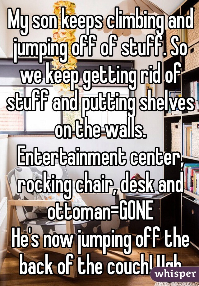 My son keeps climbing and jumping off of stuff. So we keep getting rid of stuff and putting shelves on the walls. Entertainment center, rocking chair, desk and ottoman=GONE He's now jumping off the back of the couch! Ugh