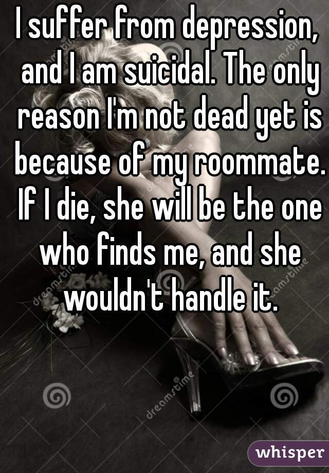 I suffer from depression, and I am suicidal. The only reason I'm not dead yet is because of my roommate. If I die, she will be the one who finds me, and she wouldn't handle it.