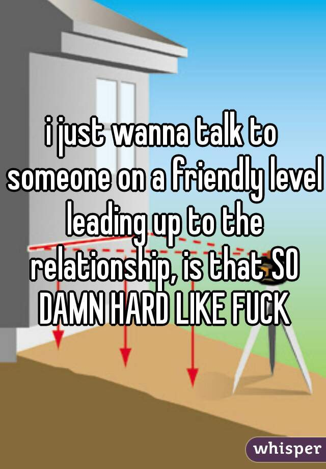 i just wanna talk to someone on a friendly level leading up to the relationship, is that SO DAMN HARD LIKE FUCK