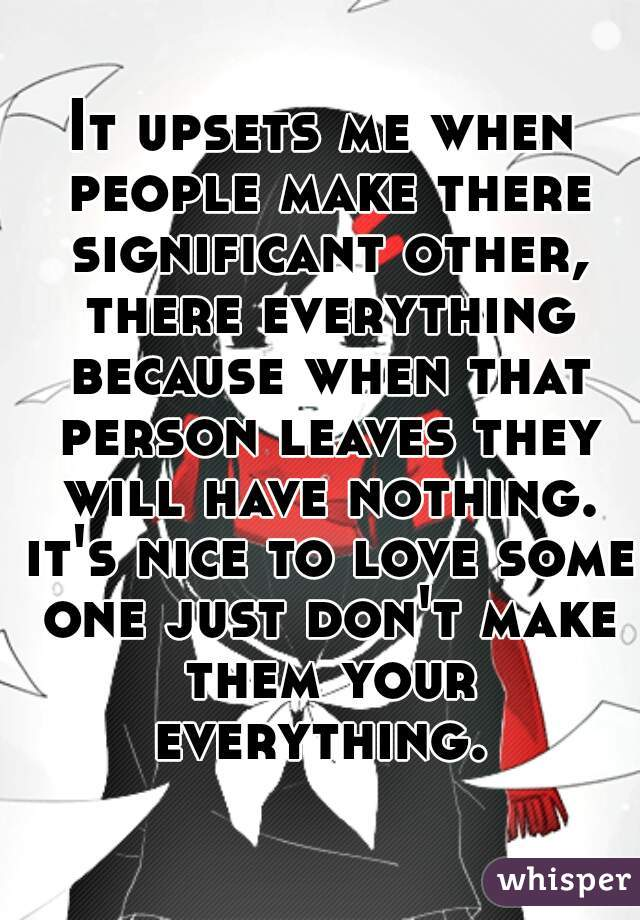 It upsets me when people make there significant other, there everything because when that person leaves they will have nothing. it's nice to love some one just don't make them your everything.