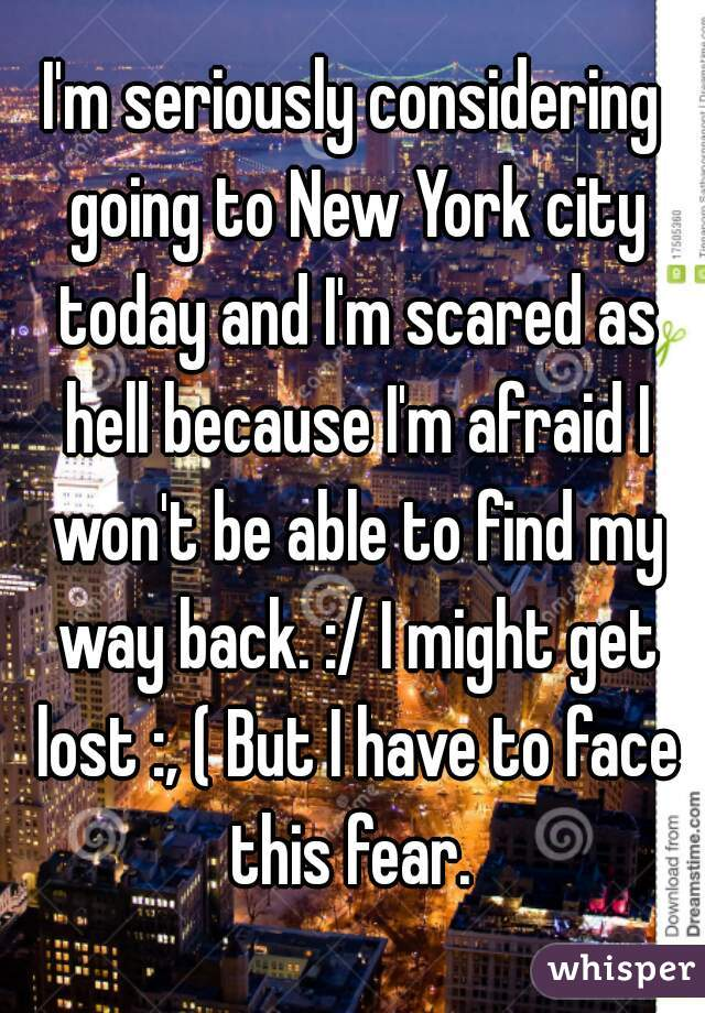 I'm seriously considering going to New York city today and I'm scared as hell because I'm afraid I won't be able to find my way back. :/ I might get lost :, ( But I have to face this fear.