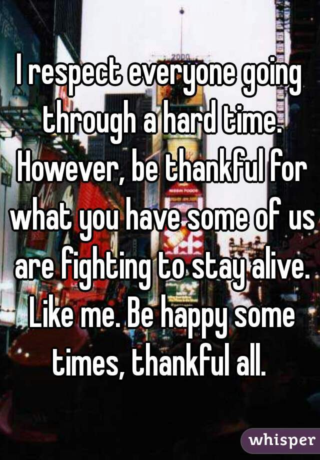 I respect everyone going through a hard time. However, be thankful for what you have some of us are fighting to stay alive. Like me. Be happy some times, thankful all.