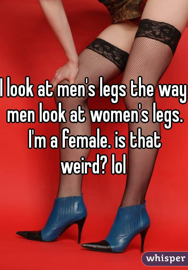 I look at men's legs the way men look at women's legs. I'm a female. is that weird? lol