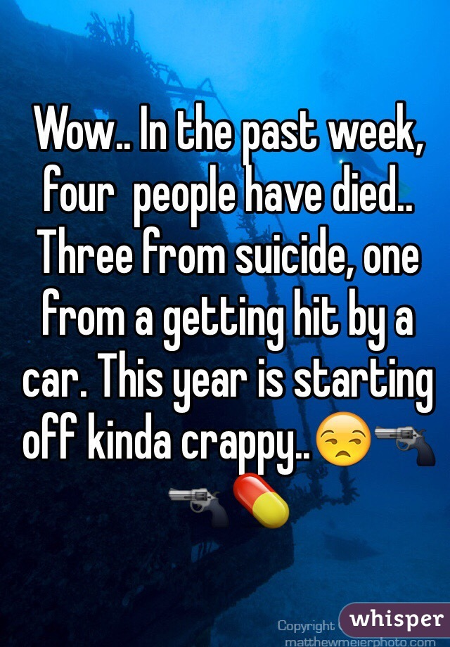 Wow.. In the past week, four  people have died.. Three from suicide, one from a getting hit by a car. This year is starting off kinda crappy..😒🔫🔫💊