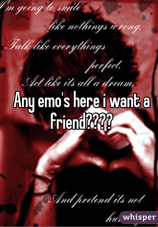 Any emo's here i want a friend????