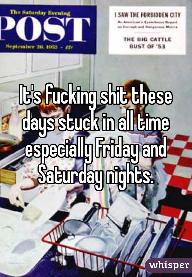 It's fucking shit these days stuck in all time especially Friday and Saturday nights.