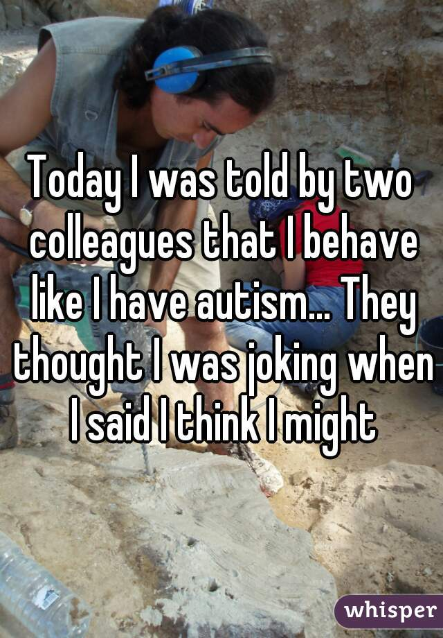 Today I was told by two colleagues that I behave like I have autism... They thought I was joking when I said I think I might