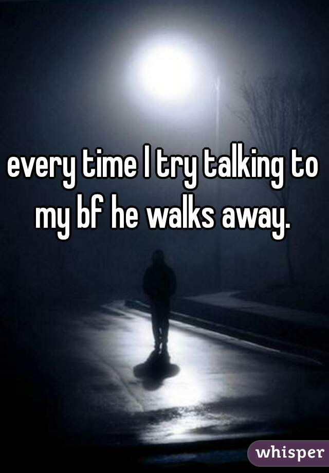every time I try talking to my bf he walks away.