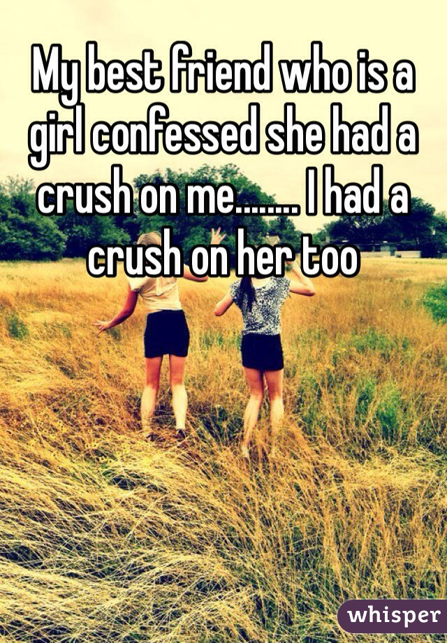 My best friend who is a girl confessed she had a crush on me........ I had a crush on her too