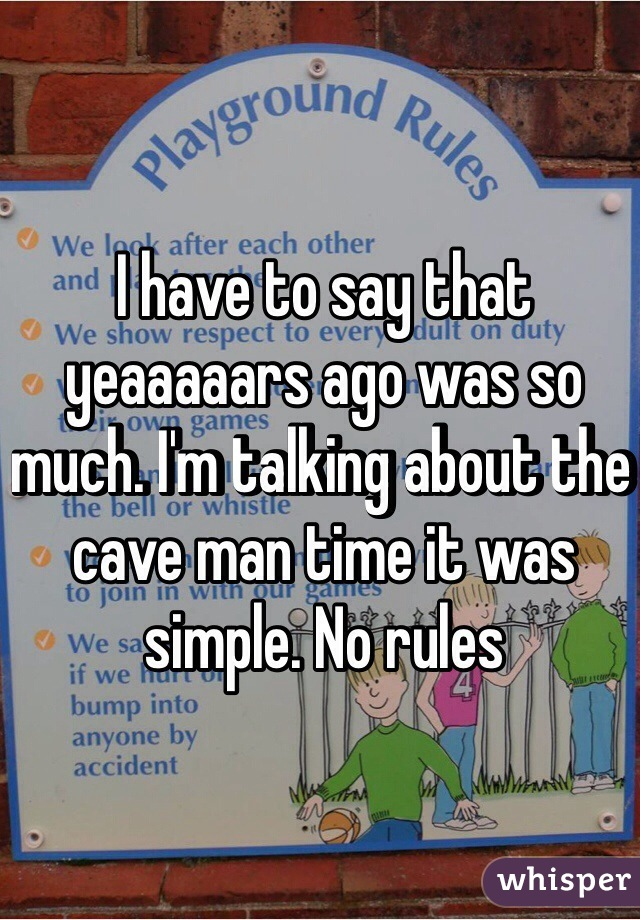 I have to say that yeaaaaars ago was so much. I'm talking about the cave man time it was simple. No rules