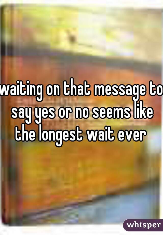 waiting on that message to say yes or no seems like the longest wait ever