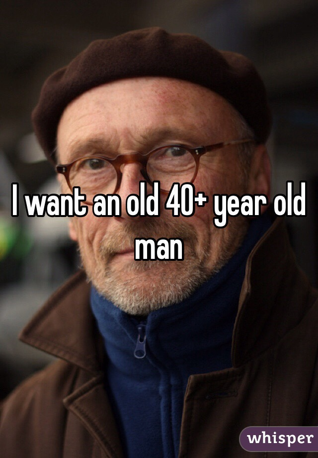 I want an old 40+ year old man