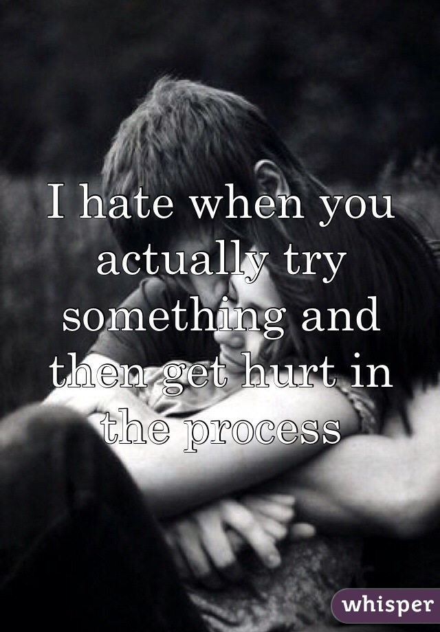 I hate when you actually try something and then get hurt in the process
