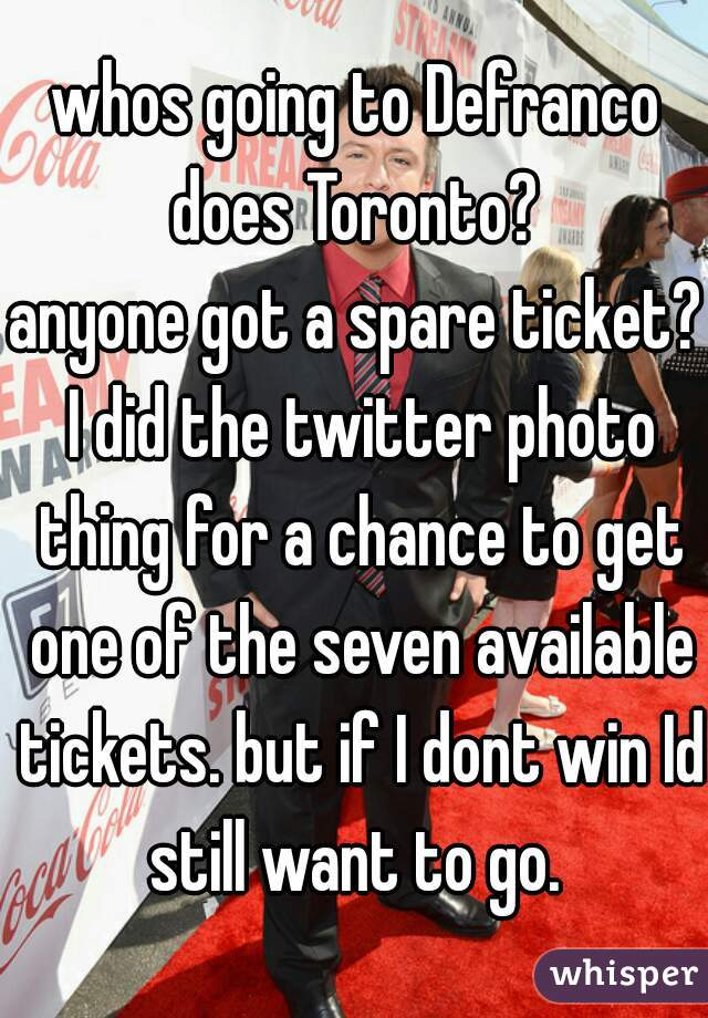 whos going to Defranco does Toronto?  anyone got a spare ticket? I did the twitter photo thing for a chance to get one of the seven available tickets. but if I dont win Id still want to go.