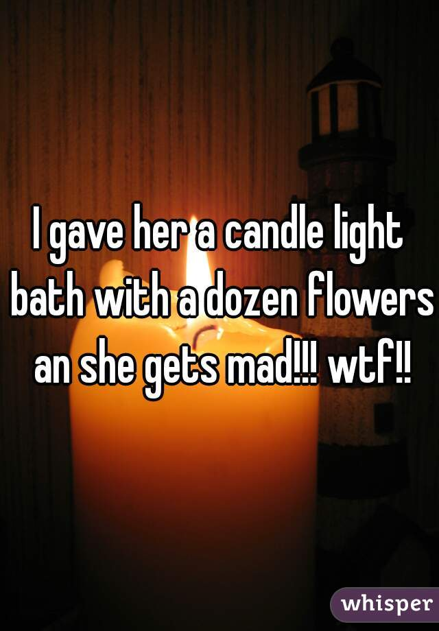 I gave her a candle light bath with a dozen flowers an she gets mad!!! wtf!!