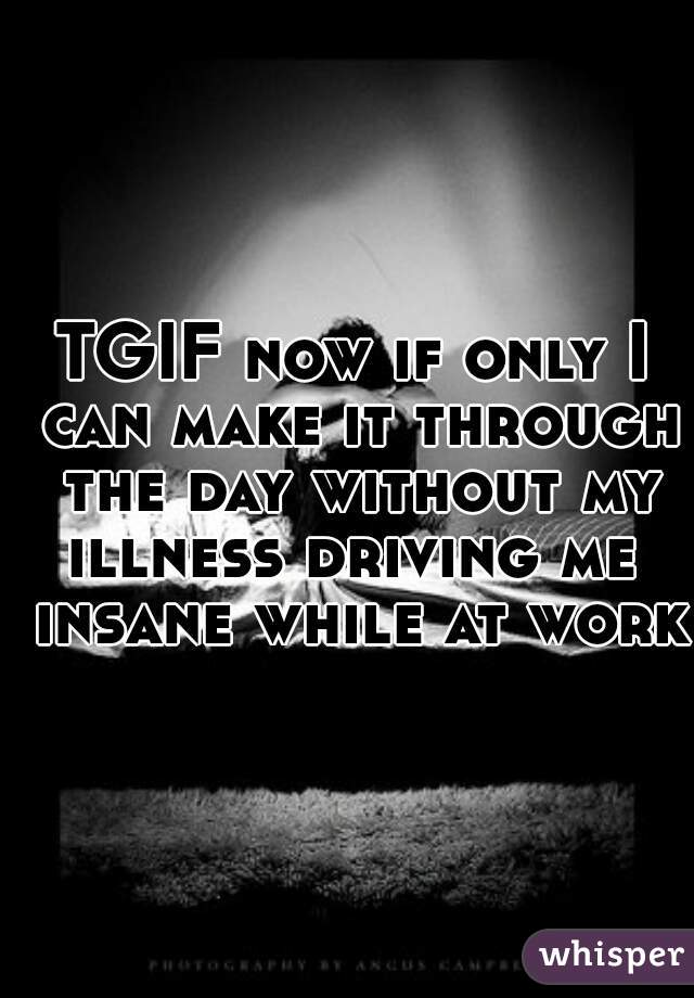 TGIF now if only I can make it through the day without my illness driving me  insane while at work