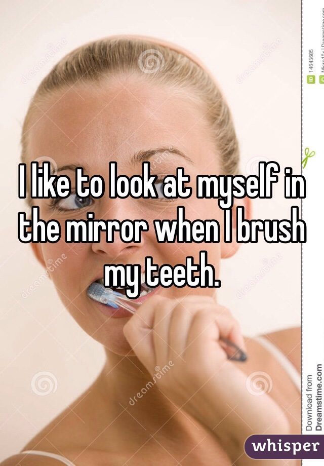 I like to look at myself in the mirror when I brush my teeth.